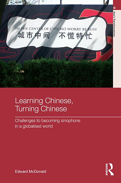 Learning Chinese, Turning Chinese: Challenges to Becoming Sinophone in a Globalised World By: Edward McDonald