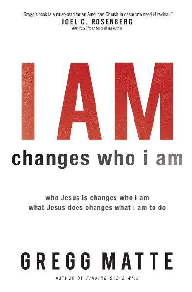 I AM Changes Who I Am: Who Jesus Is Changes Who I Am, What Jesus Does Changes What I Am to Do By: Gregg Matte