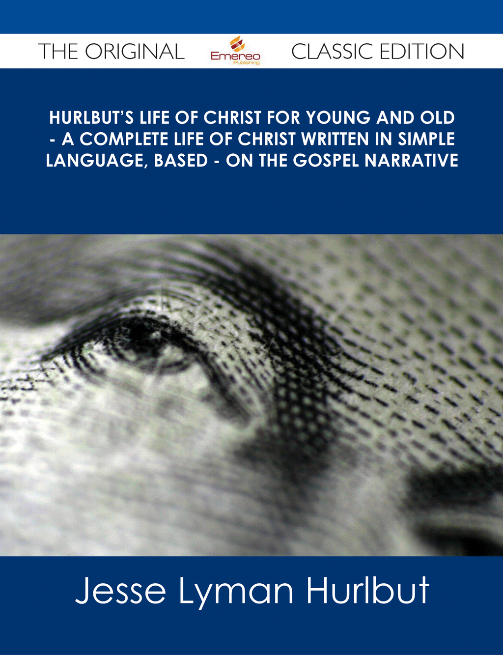 Hurlbut's Life of Christ For Young and Old - A Complete Life of Christ Written in Simple Language, Based - on the Gospel Narrative - The Original Classic Edition