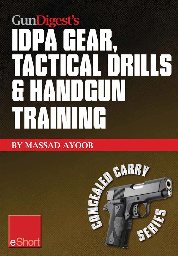 Gun Digest's IDPA Gear, Tactical Drills & Handgun Training eShort: Train for stressfire with essential IDPA drills, handgun training advice, concealed carry tips & simulated CCW exercises. By: Massad Ayoob