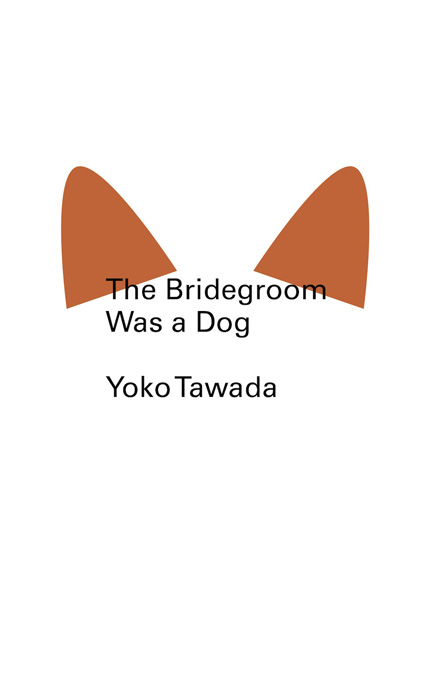 The Bridegroom Was a Dog By: Yoko Tawada