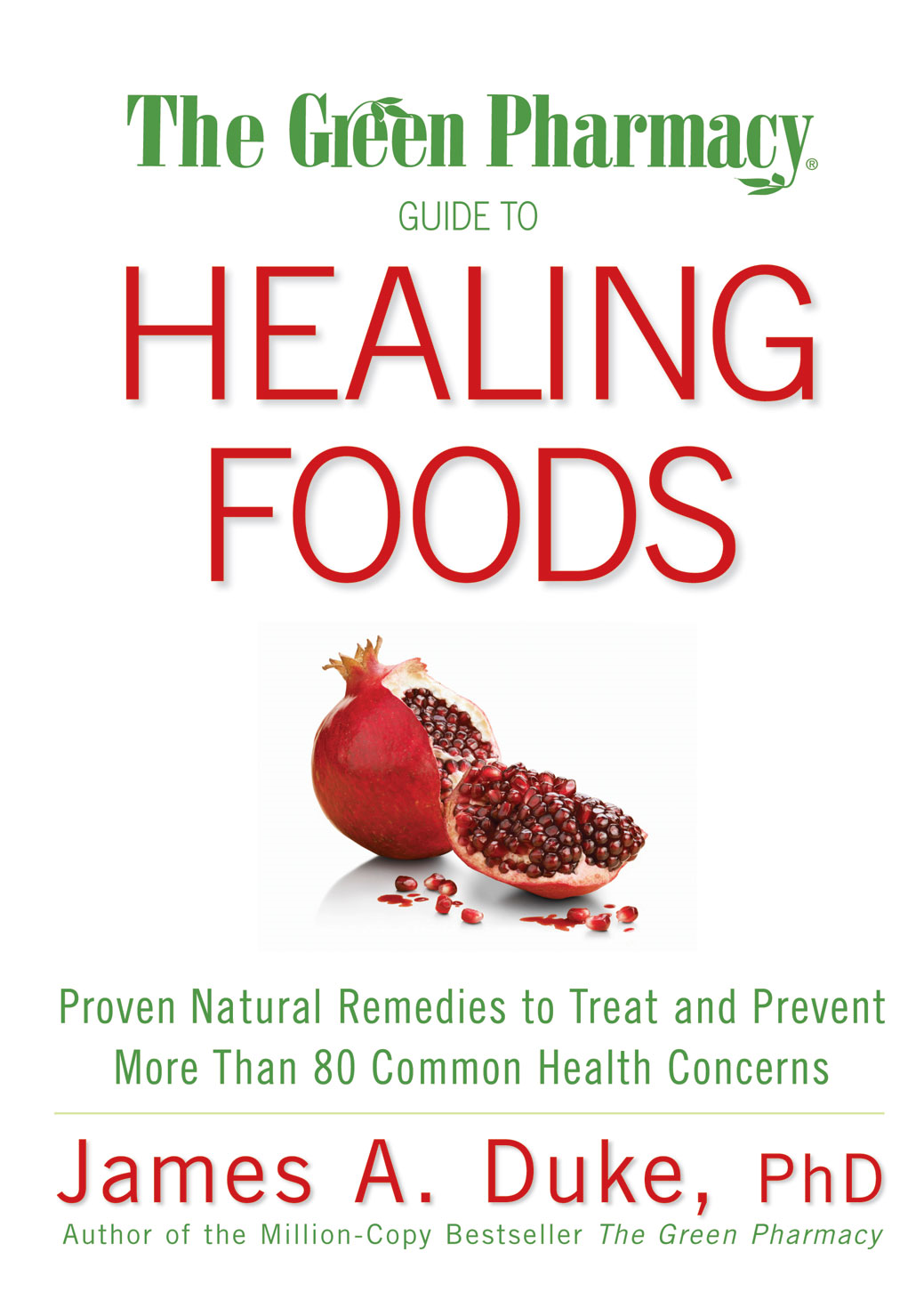 The Green Pharmacy Guide to Healing Foods: Proven Natural Remedies to Treat and Prevent More Than 80 Common Health Concerns By: James A. Duke