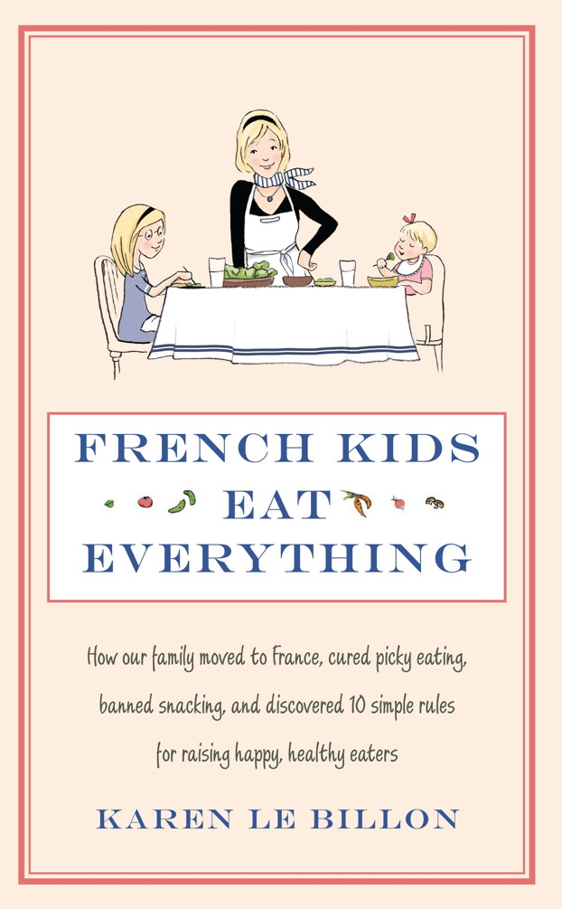 French Kids Eat Everything How our family moved to France,  cured picky eating,  banned snacking and discovered 10 simple rules for raising happy,  healt