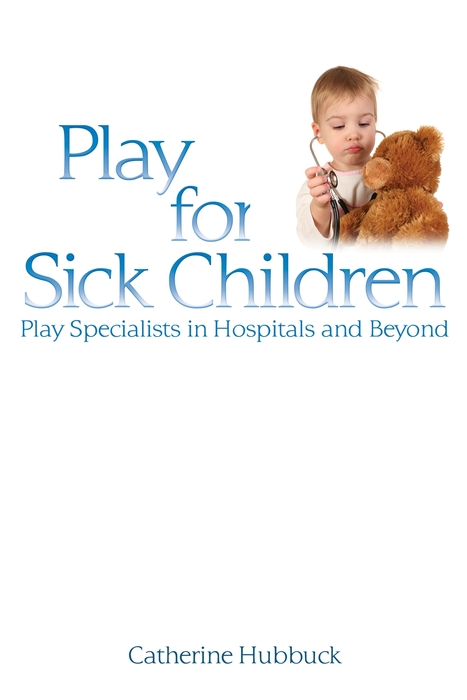 Play for Sick Children Play Specialists in Hospitals and Beyond