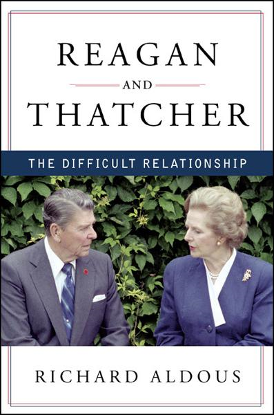 Reagan and Thatcher: The Difficult Relationship By: Richard Aldous