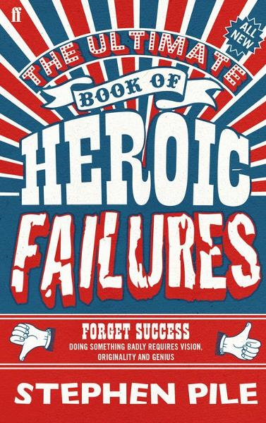 The Ultimate Book of Heroic Failures By: Stephen Pile