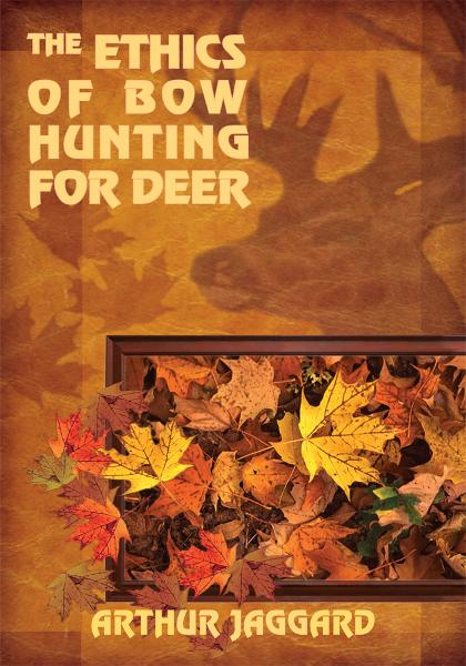 THE ETHICS OF BOW HUNTING FOR DEER By: ARTHUR JAGGARD