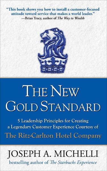 The New Gold Standard : 5 Leadership Principles for Creating a Legendary Customer Experience Courtesy of the Ritz-Carlton Hotel Company: 5 Leadership Principles for Creating a Legendary Customer Experience Courtesy of the Ritz-Carlton Hotel Company