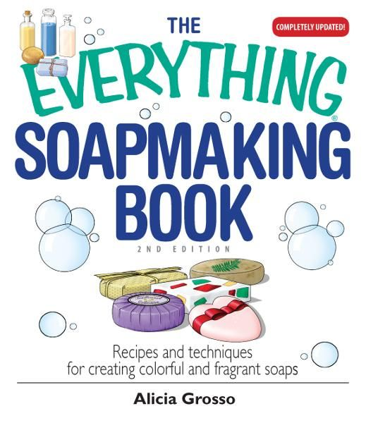 The Everything Soapmaking Book: Recipes and Techniques for Creating Colorful and Fragrant Soaps By: Alicia Grosso