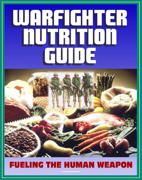 21st Century Military Warfighter Reference: Warfighter Nutrition Guide, Fueling the Human Weapon, High Performance Catalysts, Secrets to Keeping Lean, Supplements for an Edge, Foods to Eat or Avoid