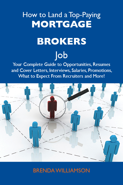 How to Land a Top-Paying Mortgage brokers Job: Your Complete Guide to Opportunities, Resumes and Cover Letters, Interviews, Salaries, Promotions, What to Expect From Recruiters and More
