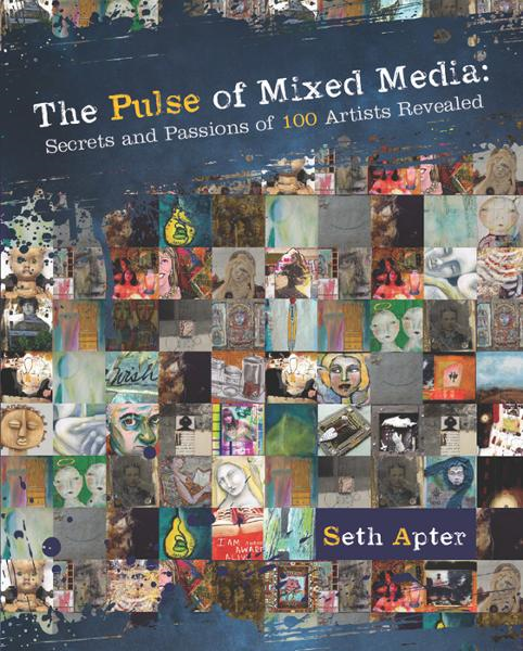The Pulse of Mixed Media: Secrets and Passions of 100 Artists Revealed By: Seth Apter