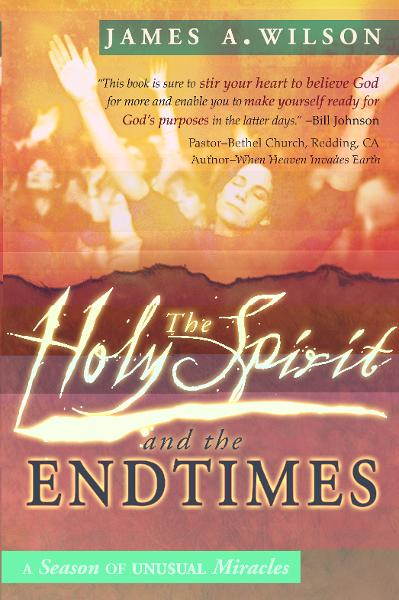 The Holy Spirit and the Endtimes: A Season of Unusual Miracles By: James Wilson