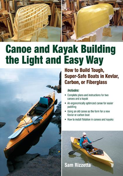 Canoe and Kayak Building the Light and Easy Way : How to Build Tough, Super-Safe Boats in Kevlar, Carbon, or Fiberglass: How to Build Tough, Super-Safe Boats in Kevlar, Carbon, or Fiberglass By: Sam Rizzetta