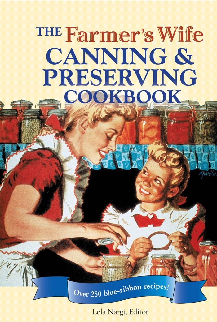 The Farmer's Wife Canning and Preserving Cookbook: Over 250 Blue-Ribbon recipes! By: Lela Nargi