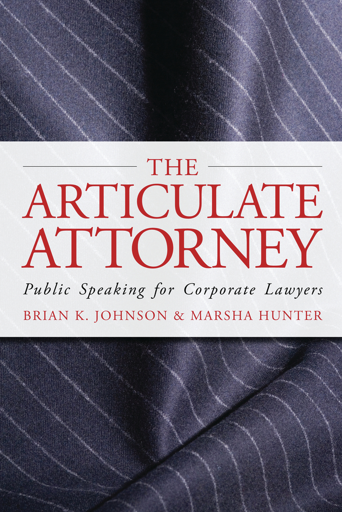 The Articulate Attorney: Public Speaking for Corporate Lawyers By: Brian K. Johnson,Marsha Hunter