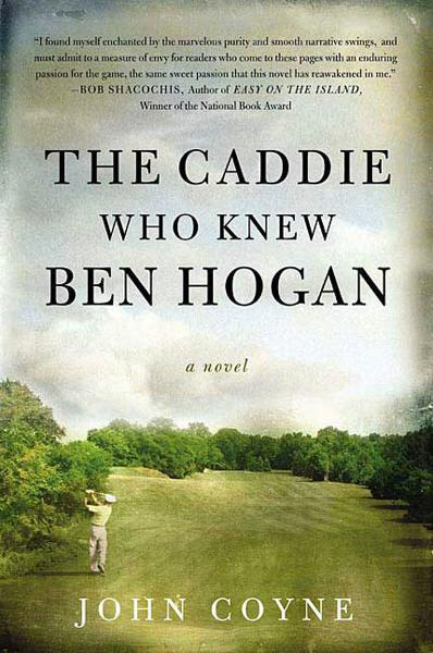 The Caddie Who Knew Ben Hogan By: John Coyne