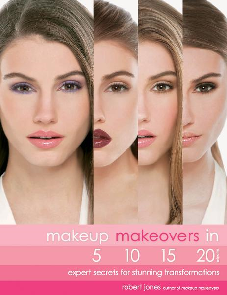 Makeup Makeovers in 5, 10, 15, and 20 Minutes: Expert Secrets for Stunning Transformations By: Robert Jones
