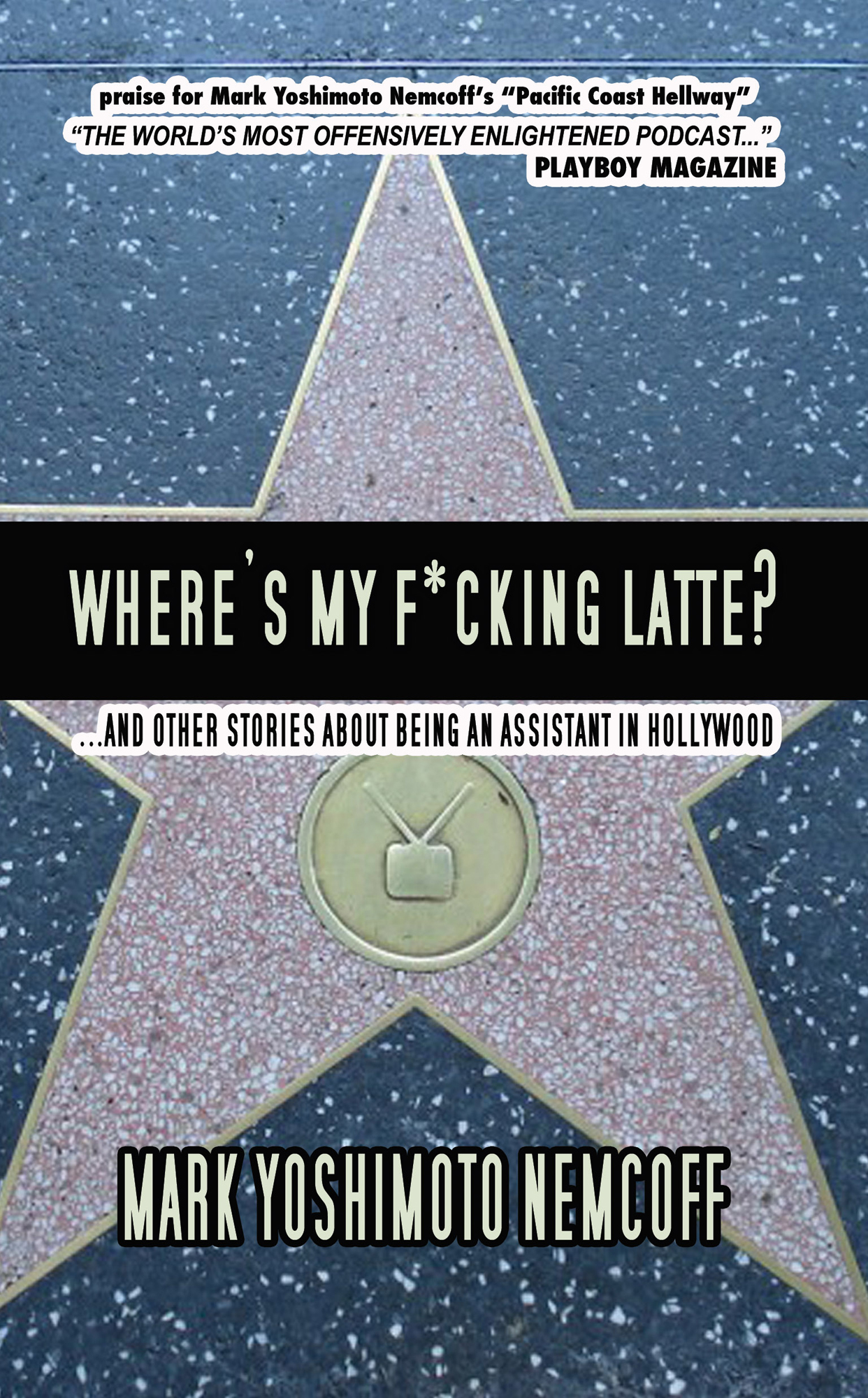 Where's My F*cking Latte? (and Other Stories About Being an Assistant in Hollywood) By: Mark Yoshimoto Nemcoff