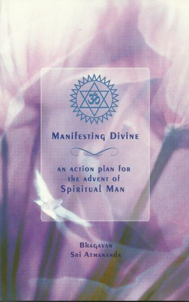 Manifesting Divine: An Action Plan for the Advent of Spiritual Man By: Swami Sri Atmananda