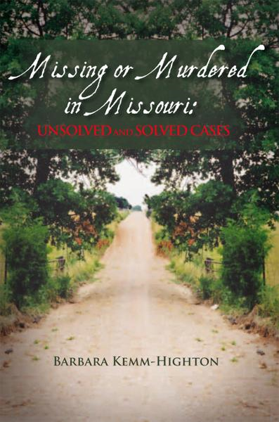 Missing or Murdered in Missouri: Unsolved and Solved Cases By: Barbara Kemm Highton