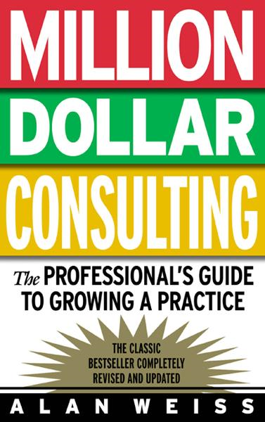 Million Dollar Consulting : The Professional's Guide to Growing a Practice: The Professional's Guide to Growing a Practice