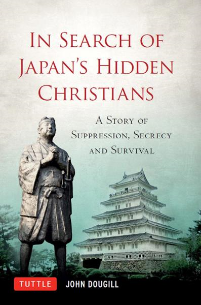 In Search of Japan's Hidden Christians: A Story of Suppression, Secrecy and Survival By: John Dougill