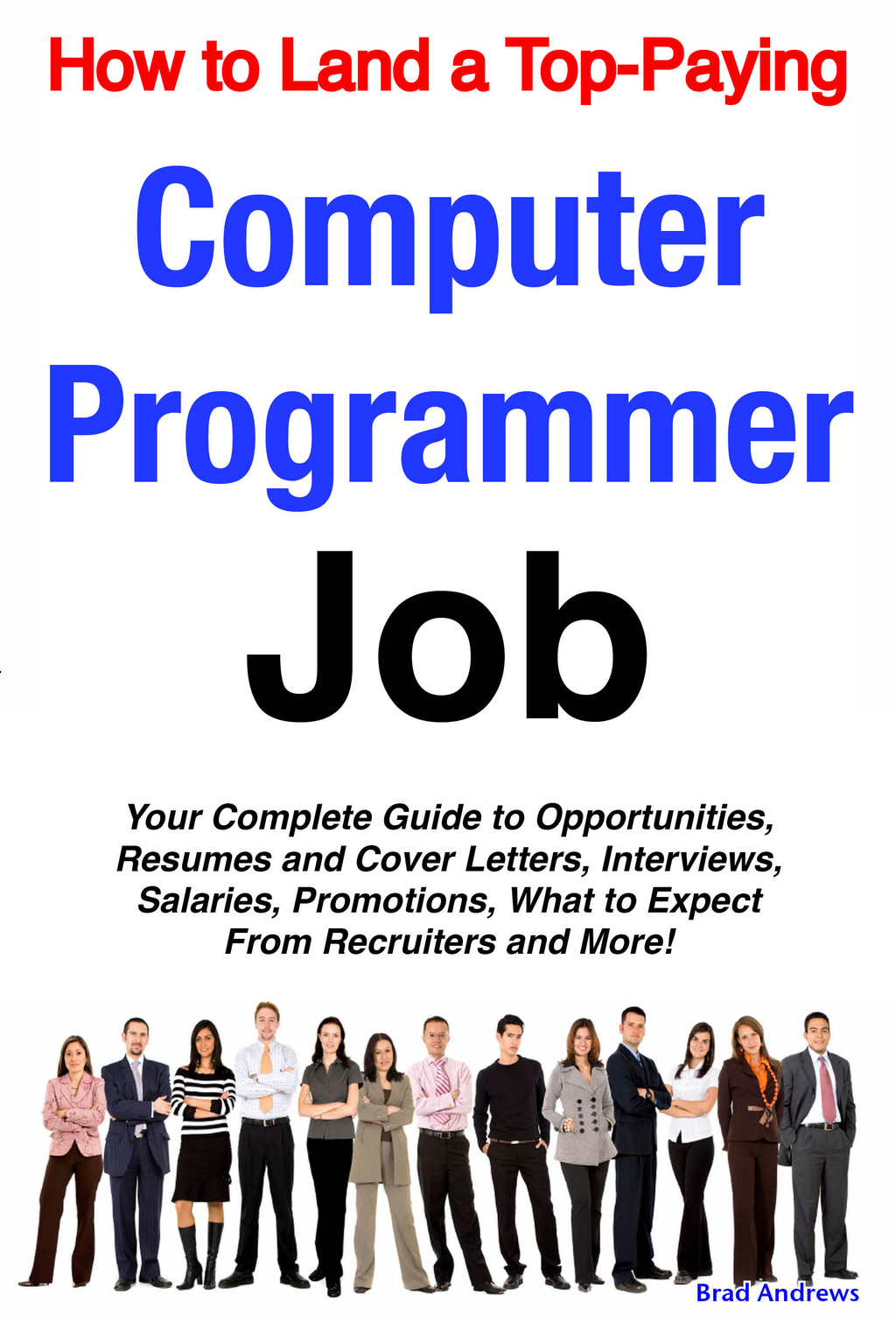How to Land a Top-Paying Computer Programmer Job: Your Complete Guide to Opportunities, Resumes and Cover Letters, Interviews, Salaries, Promotions, What to Expect From Recruiters and More!