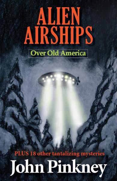 Alien Airships  Over Old America: Plus 18 Other Tantalizing Mysteries