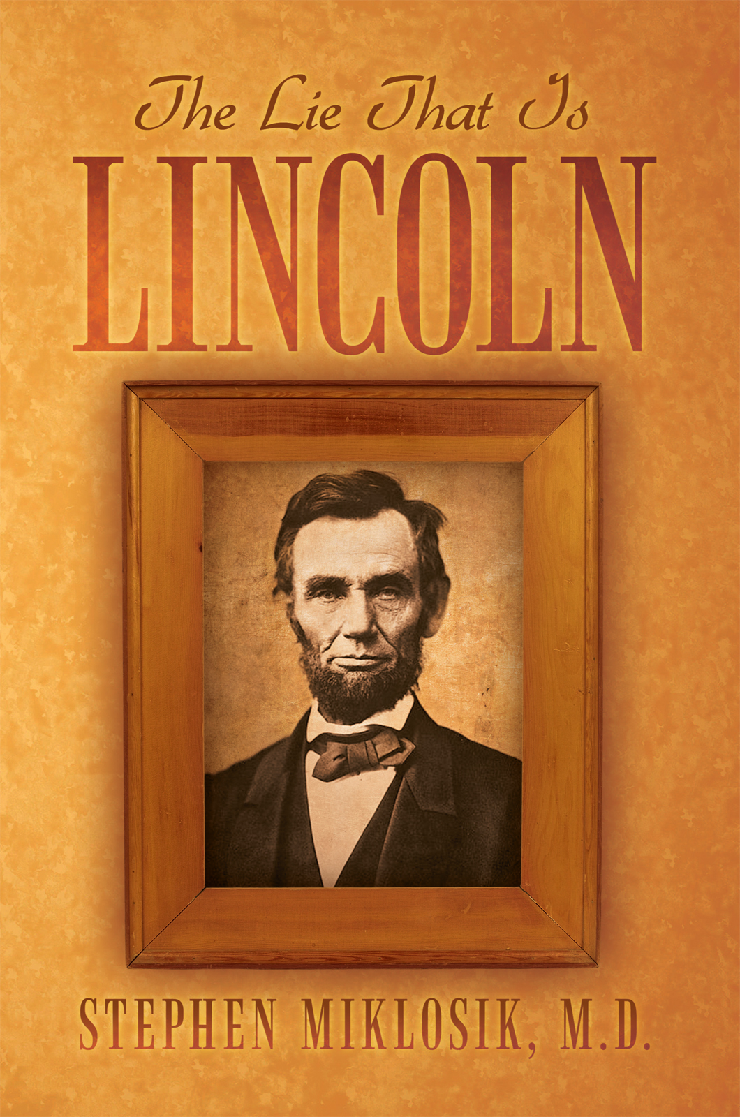 The Lie That Is Lincoln By: M.D. Stephen Miklosik