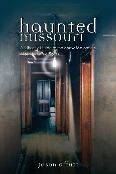 Haunted Missouri: A Ghostly Guide to the Show-Me State's Most Spirited Spots By: Jason Offutt