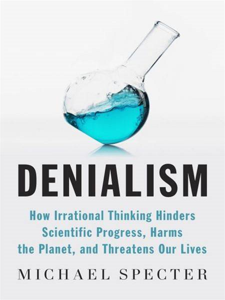 Denialism: How Irrational Thinking Harms the Planet and Threatens Our Lives By: Michael Specter