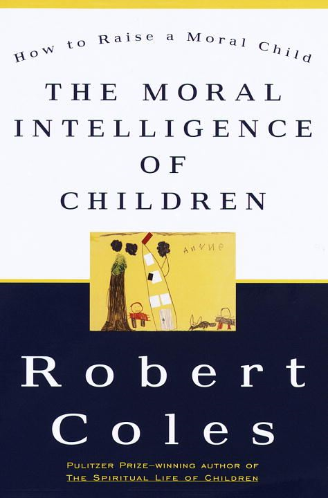 The Moral Intelligence of Children By: Robert Coles