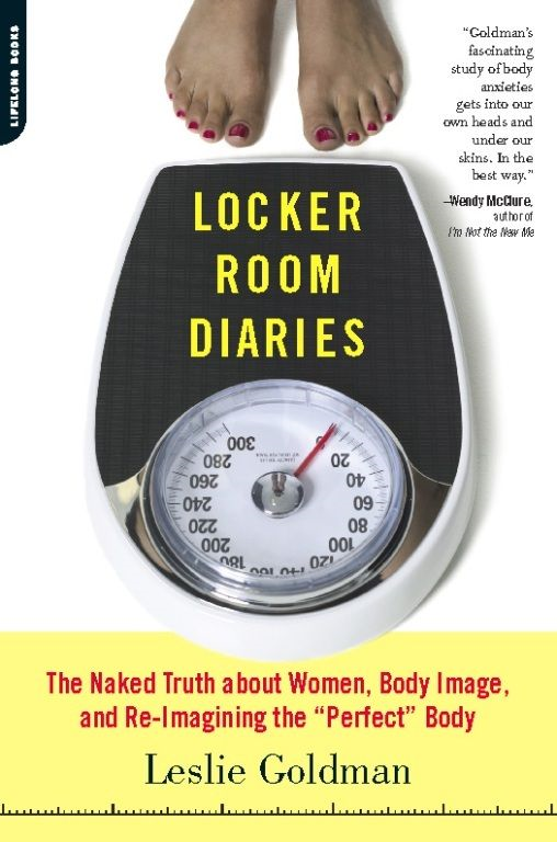 "Locker Room Diaries: The Naked Truth about Women, Body Image, and Re-imagining the ""Perfect"" Body By: Leslie Goldman"