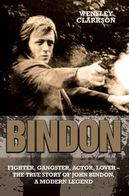 Bindon: Fighter, Gangster, Actor, Lover: The True Story of John Bindon, A Modern Legend