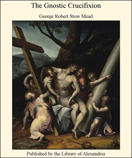 The Gnostic Crucifixion By: George Robert Stow Mead