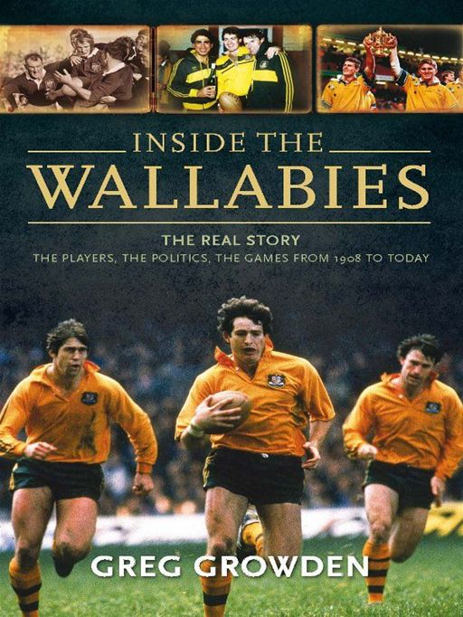 Inside The Wallabies The Real Story: The Players, The Politics, The Games From 1908 To Today By: Greg Growden