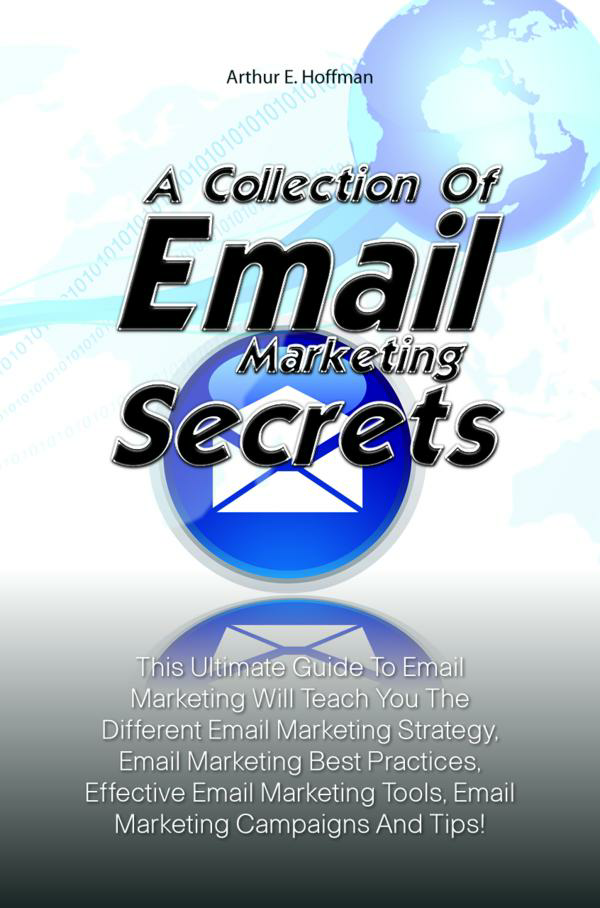 A Collection Of Email Marketing Secrets By: Arthur E. Hoffman