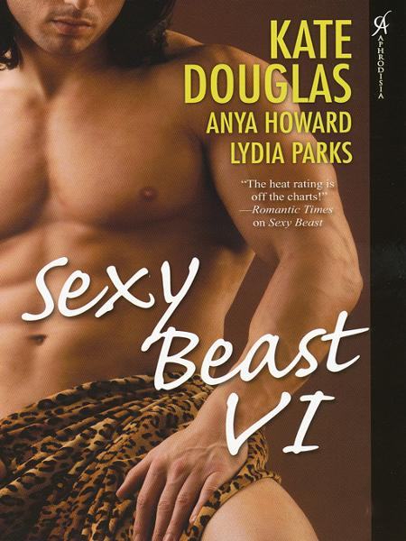 Sexy Beast VI By: Anya Howard,Kate Douglas,Lydia Parks