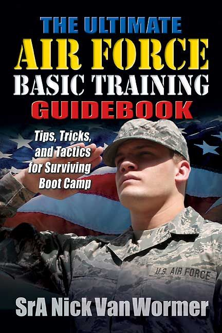 Ultimate Air Force Basic Training Guide Book: Tips, Tricks, and Tactics for Surviving Boot Camp