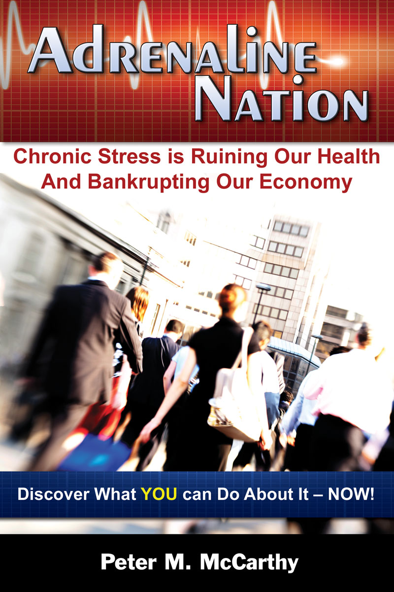 Adrenaline Nation: Chronic Stress is Ruining Our Health and Bankrupting Our Economy By: Peter M. McCarthy