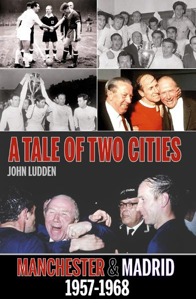 A Tale of Two Cities: Manchester & Madrid 1957-1968 By: John Ludden