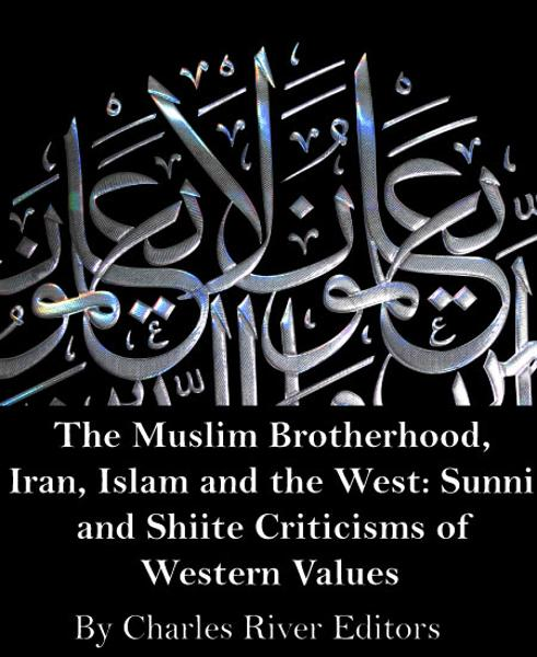 The Muslim Brotherhood, Iran, Islam and the West: Sunni and Shiite Criticisms of Western Values (Illustrated)