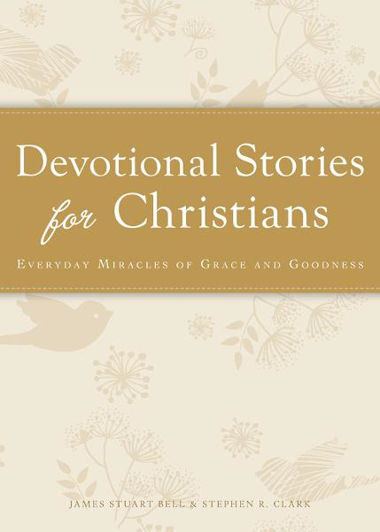 Devotional Stories for Christians: Everyday miracles of grace and goodness By: James Stuart