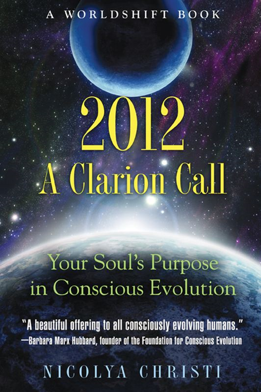 2012: A Clarion Call: Your Soul's Purpose in Conscious Evolution By: Nicolya Christi