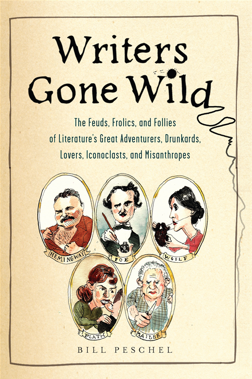 Writers Gone Wild: The Feuds, Frolics, and Follies of Literature's Great Adventurers, Drunkards, Lovers, Iconoclasts, and Misanthropes By: Bill Peschel