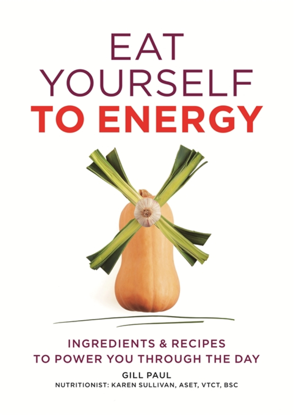 Eat Yourself to Energy Ingredients & Recipes to Power You Through the Day