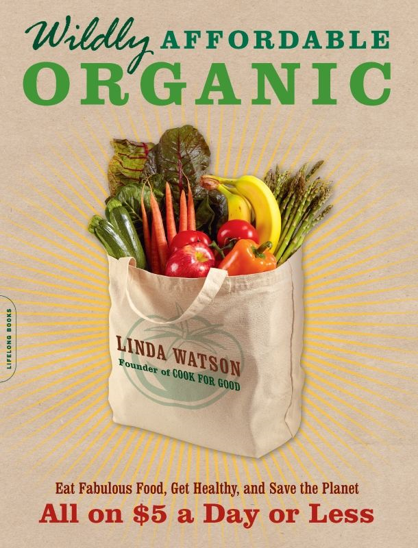 Wildly Affordable Organic: Eat Fabulous Food, Get Healthy, and Save the Planet--All on $5 a Day or Less By: Linda Watson