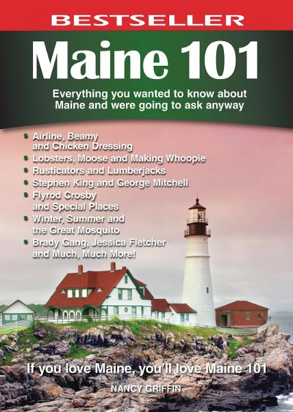 Maine 101: Everything You Wanted to Know About Maine and Were Going to Ask Anyway By: Nancy Griffin