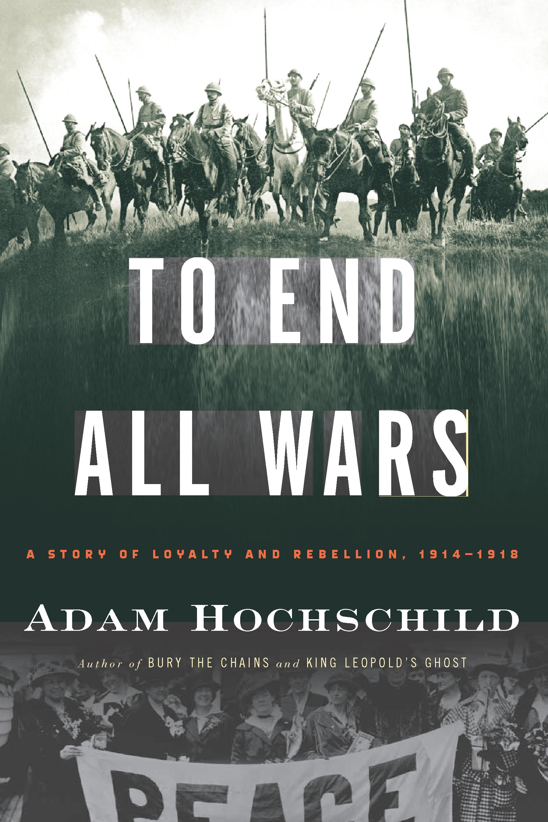 To End All Wars: A Story of Loyalty and Rebellion, 1914-1918 By: Adam Hochschild